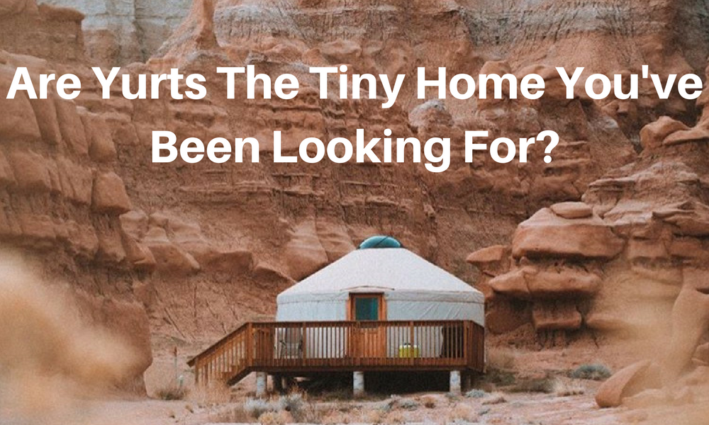 Are Yurts The Tiny Home You've Been Looking For?