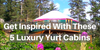 Get Inspired With These 5 Luxury Yurt Cabins