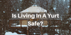 Is Living In A Yurt Safe?