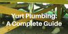 Yurt Plumbing: A Complete Guide