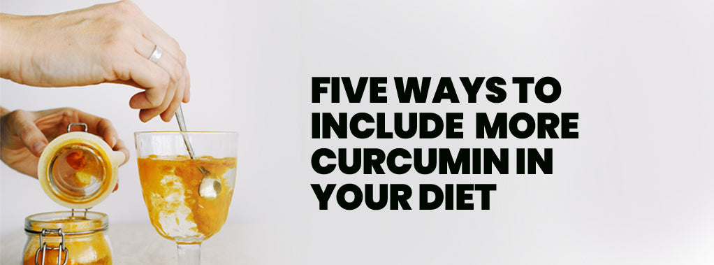 FIVE WAYS TO INCLUDE MORE CURCUMIN IN YOUR DIET
