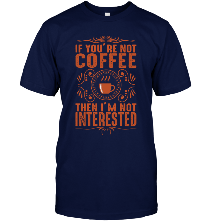 If You are not Coffee then I am not Interested