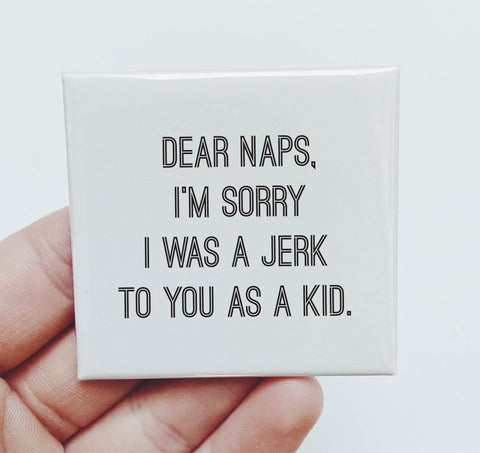 Magnet: Dear Naps Im sorry I was a jerk to you as a kid
