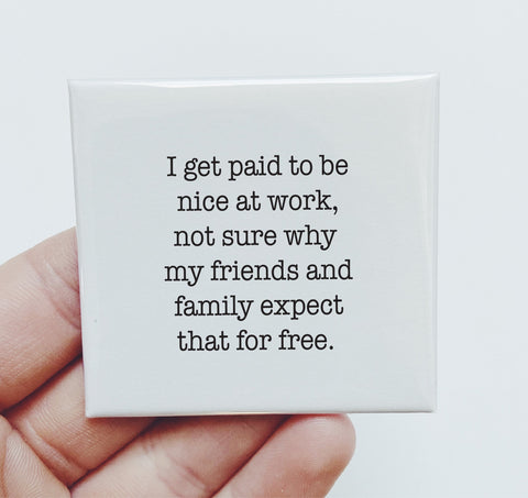 Magnet: I get paid to be nice at work. Not sure why my friends and family expect that for free