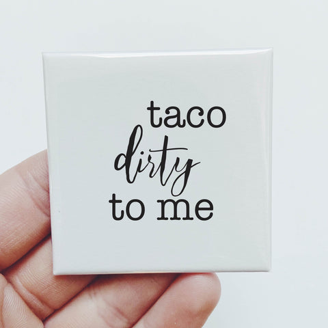 Magnet: Taco dirty to me