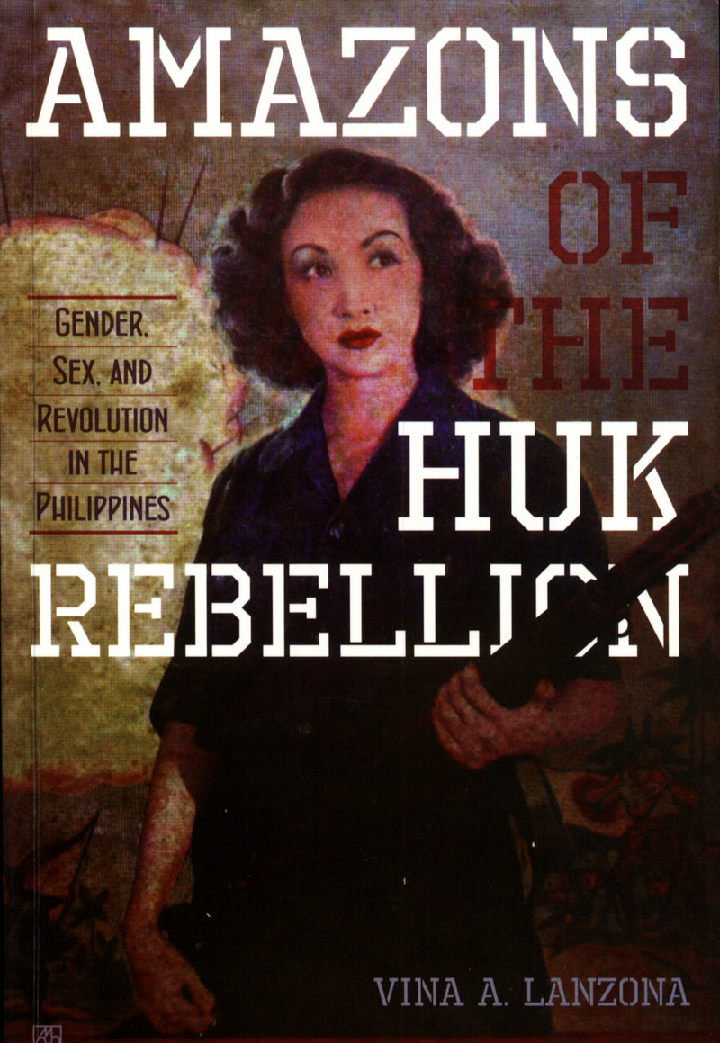 Amazons of the Huk Rebellion: Gender, Sex and Revolution in the Philippines