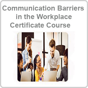 Communication Barriers in the Workplace Certificate Course
