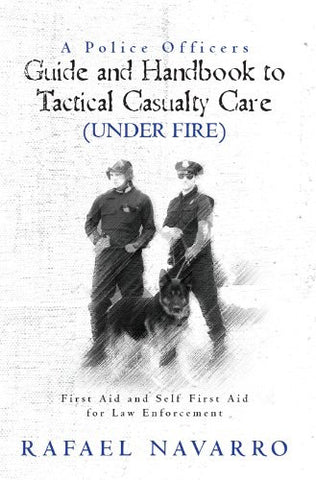 A Police Officers Guide and Handbook to Tactical Casualty Care (Under Fire) - 1st Responders Tactical & Safety Training