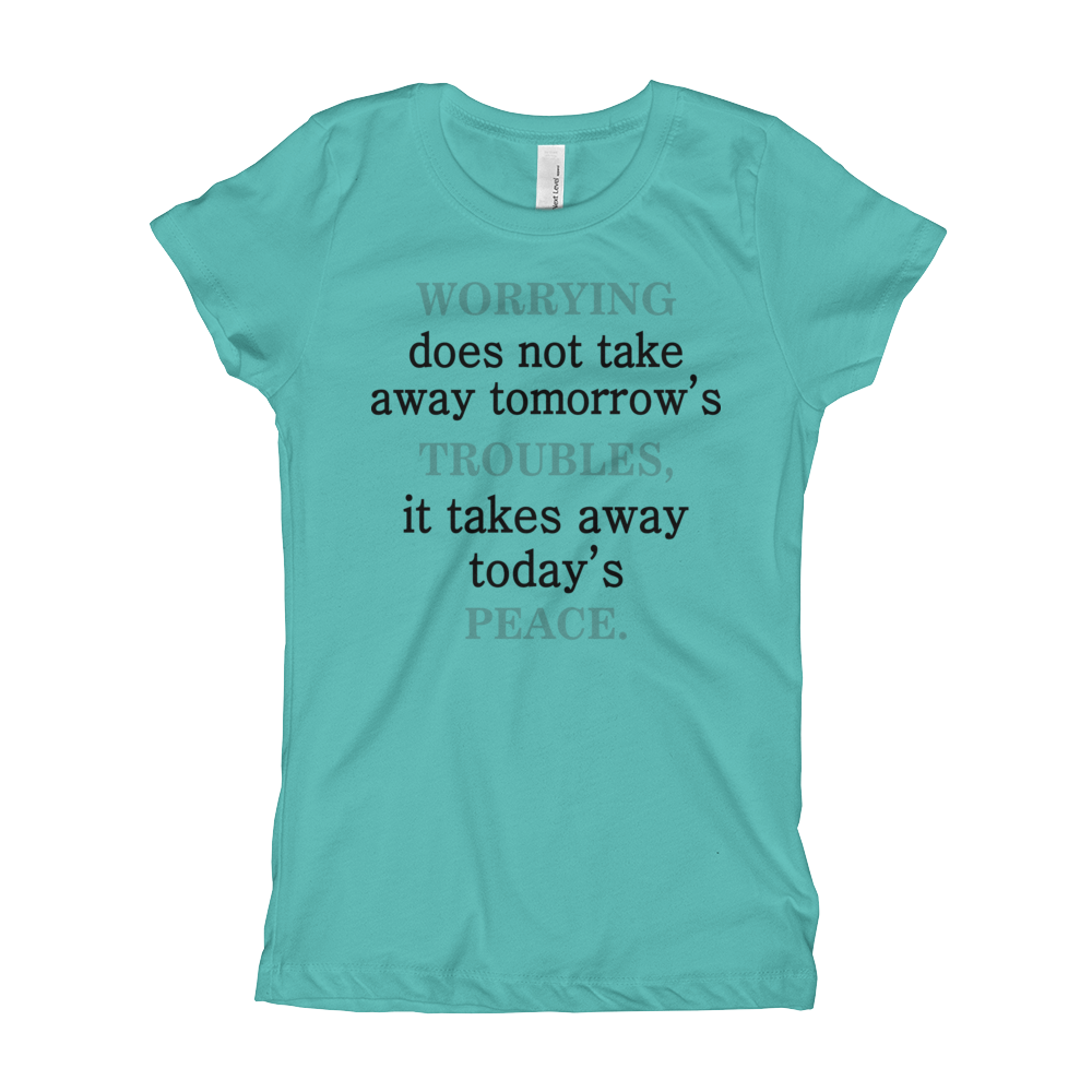 Worrying Doesn't Take Away Tomorrow's Troubles It Takes Away Today Peace  Girl's The Princess Tee with Tear Away Label