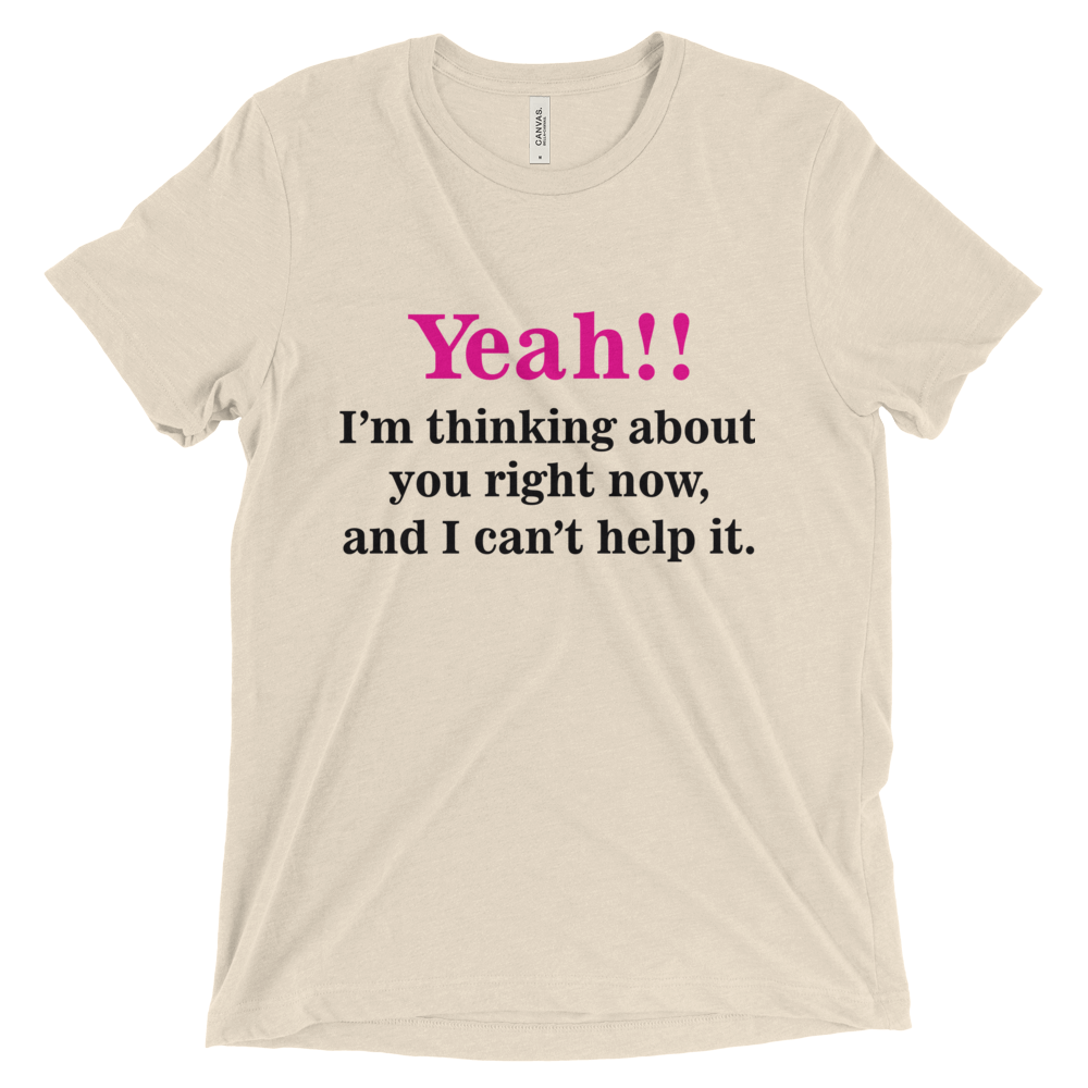 Yeah!! I'm thinking about you right now, and I can't help it. Triblend Short Sleeve T-Shirt with Tear Away Label
