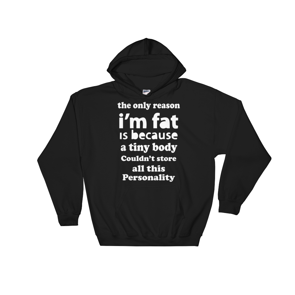 THE ONLY REASON I'M FAT IS BECAUSE A TINY BODY COULDN'T STORE ALL THIS PERSONALITY, Hooded Sweatshirt
