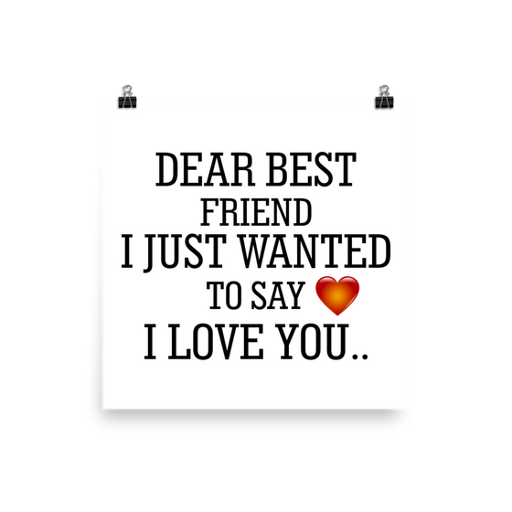 DEAR BEST FRIEND I JUST WANTED TO SAY I LOVE YOU Poster
