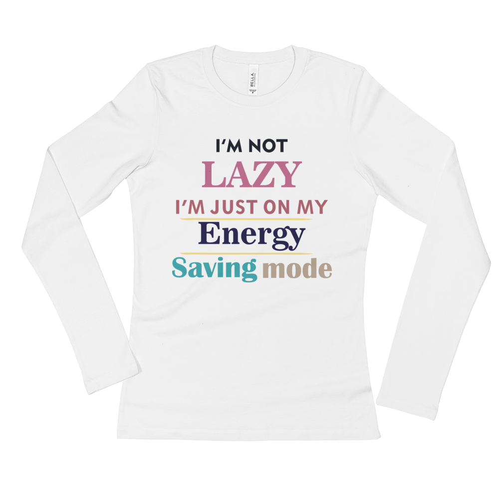 I AM NOT LAZY, I AM JUST ON MY ENERGY SAVING MODE Ladies' Long Sleeve T-Shirt