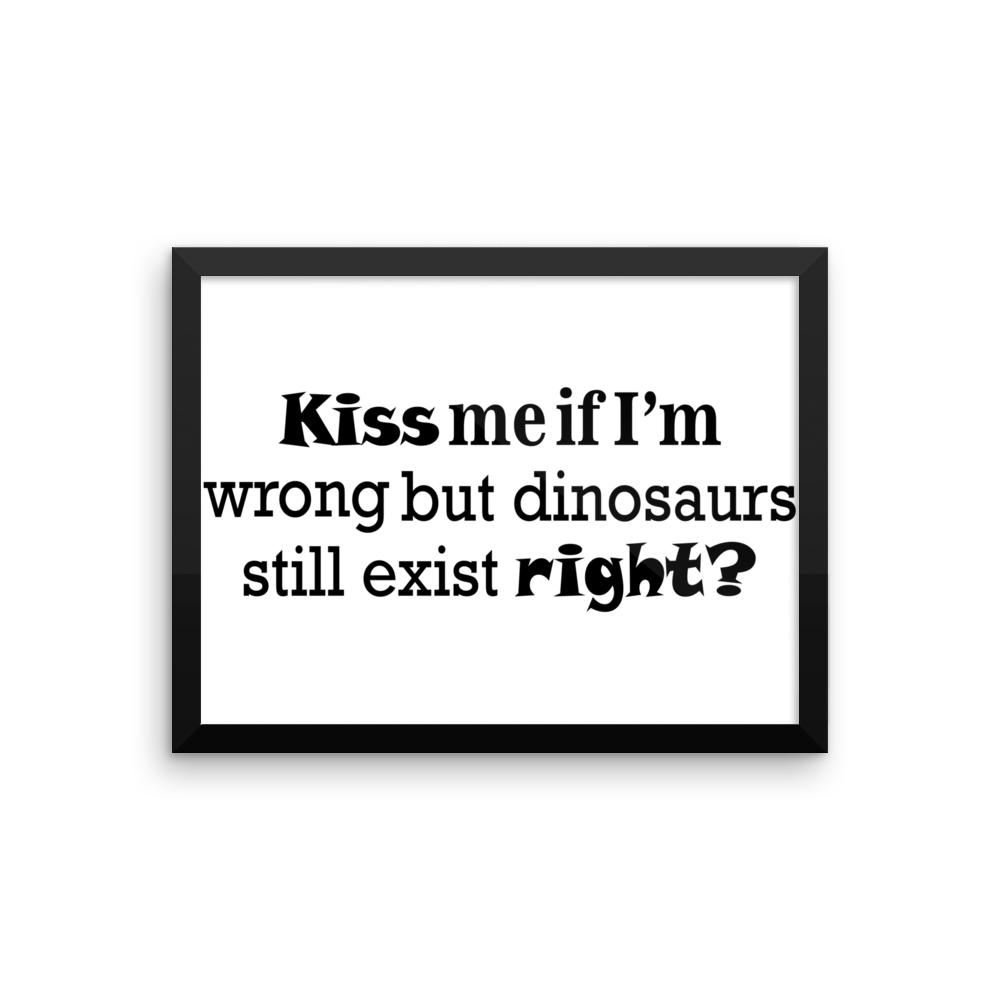 KISS me if I 'm wrong but dinosaur still exist right? Framed poster