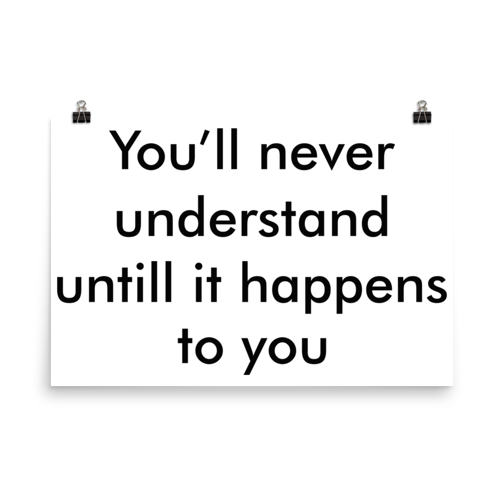 You will never understand until it happens to you Poster