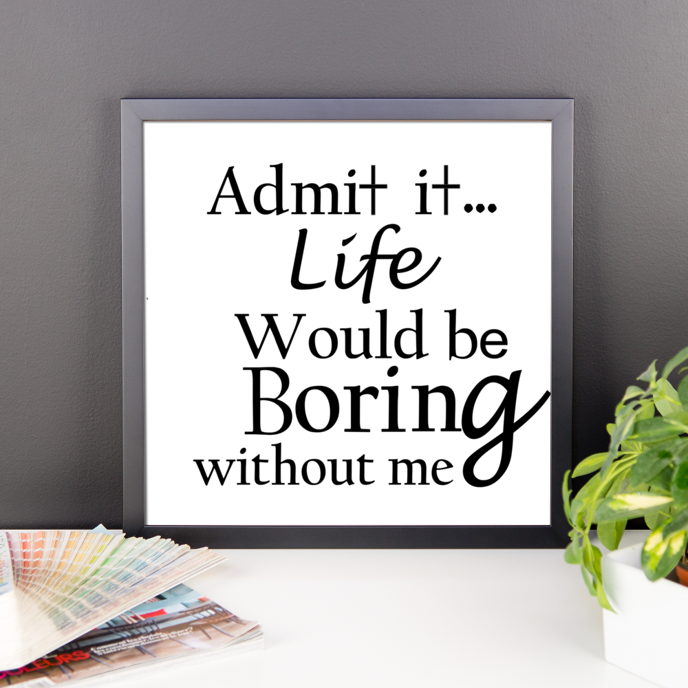 ADMIT IT LIFE WOULD BE BORING WITHOUT ME. Framed poster