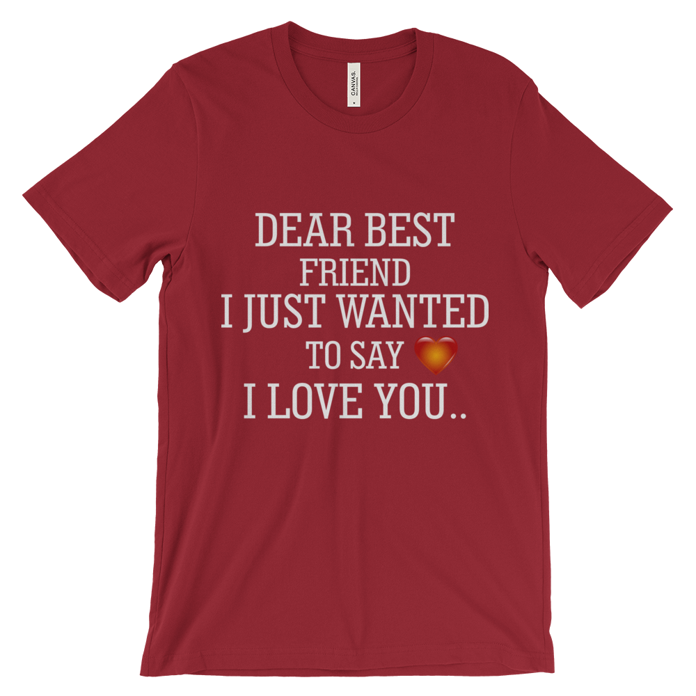 DEAR BEST FRIEND I JUST WANTED TO SAY I LOVE YOU...Unisex short sleeve t-shirt