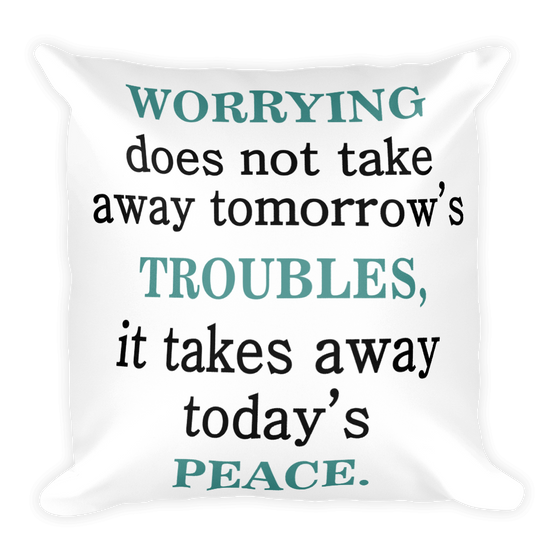 Worrying Doesn't Take Away Tomorrow's Troubles It Takes Away Today Peace Square Pillow case