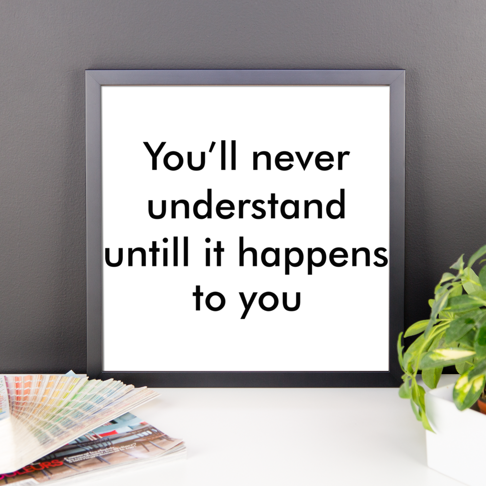You will never understand until it happens to you Framed poster