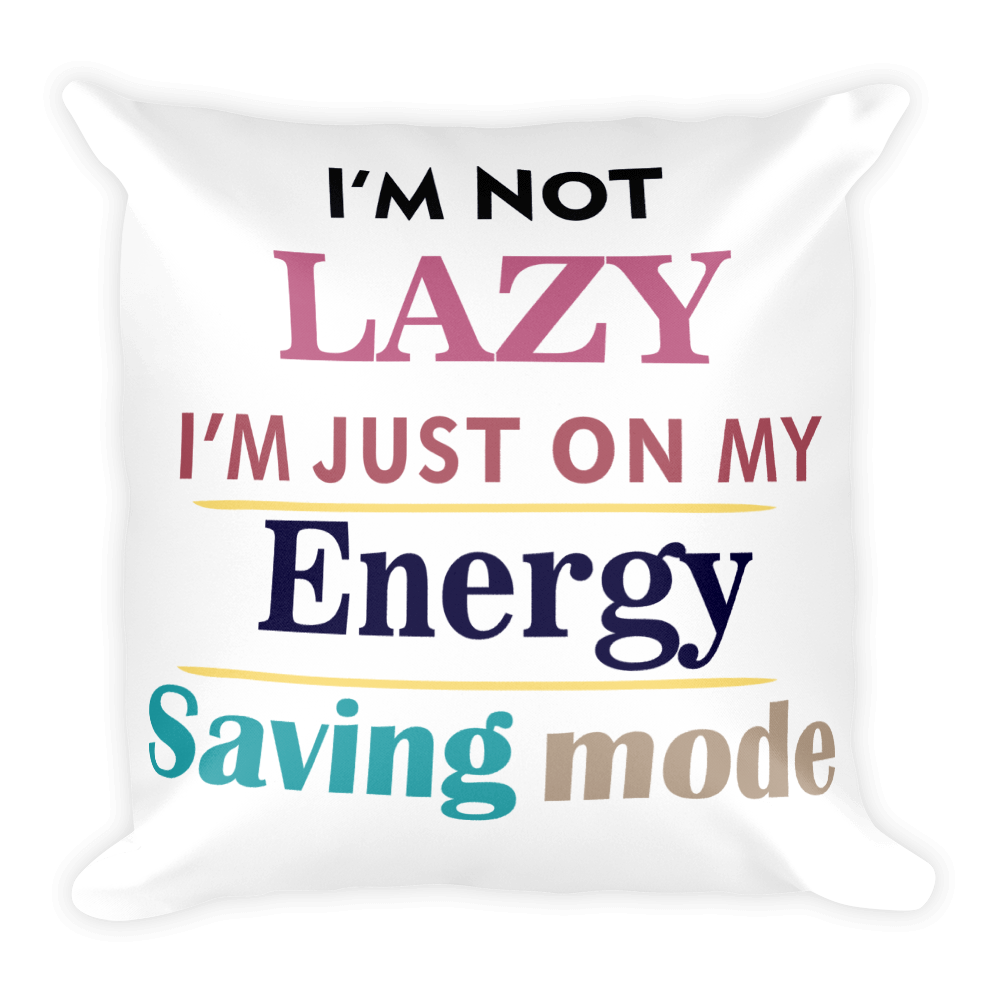 I AM NOT LAZY, I AM JUST ON MY ENERGY SAVING MODE Square Pillow case
