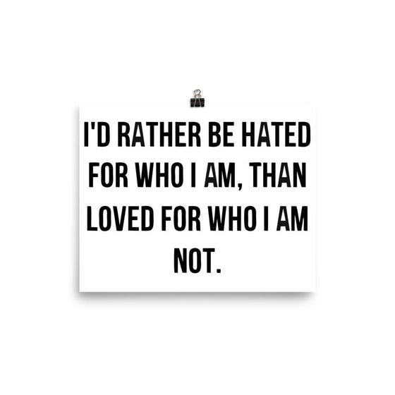 I'd Rather Be Hated For Who I am Than Loved For Who i am Inspiration Poster. Many Sizes to Choose From
