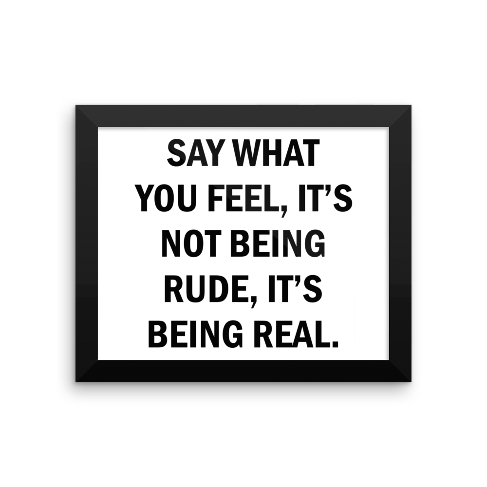 SAY WHAT YOU FEEL IT'S NOT BEING RUDE,IT'S BEING REAL. Framed poster