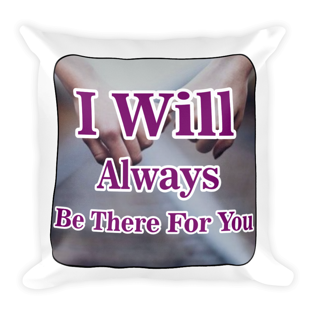 I Will Always Be There For You…  Square Pillow case