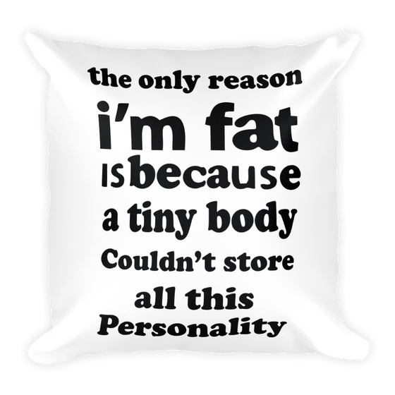 THE ONLY REASON I'M FAT IS BECAUSE A TINY BODY COULDN'T STORE ALL THIS PERSONALITY, Cozy, Soft, Smooth and Stylish Square Pillow case