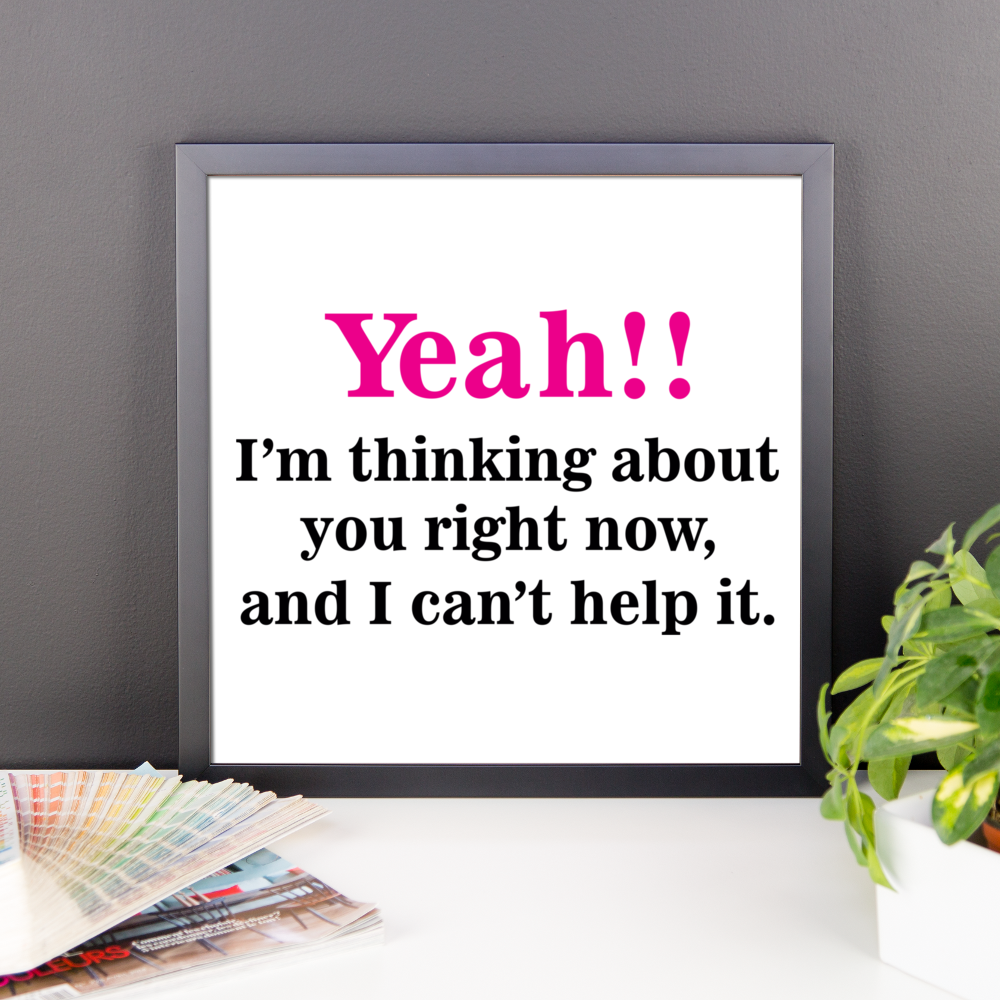Yeah!! I'm thinking about you right now, and I can't help it Frame poster