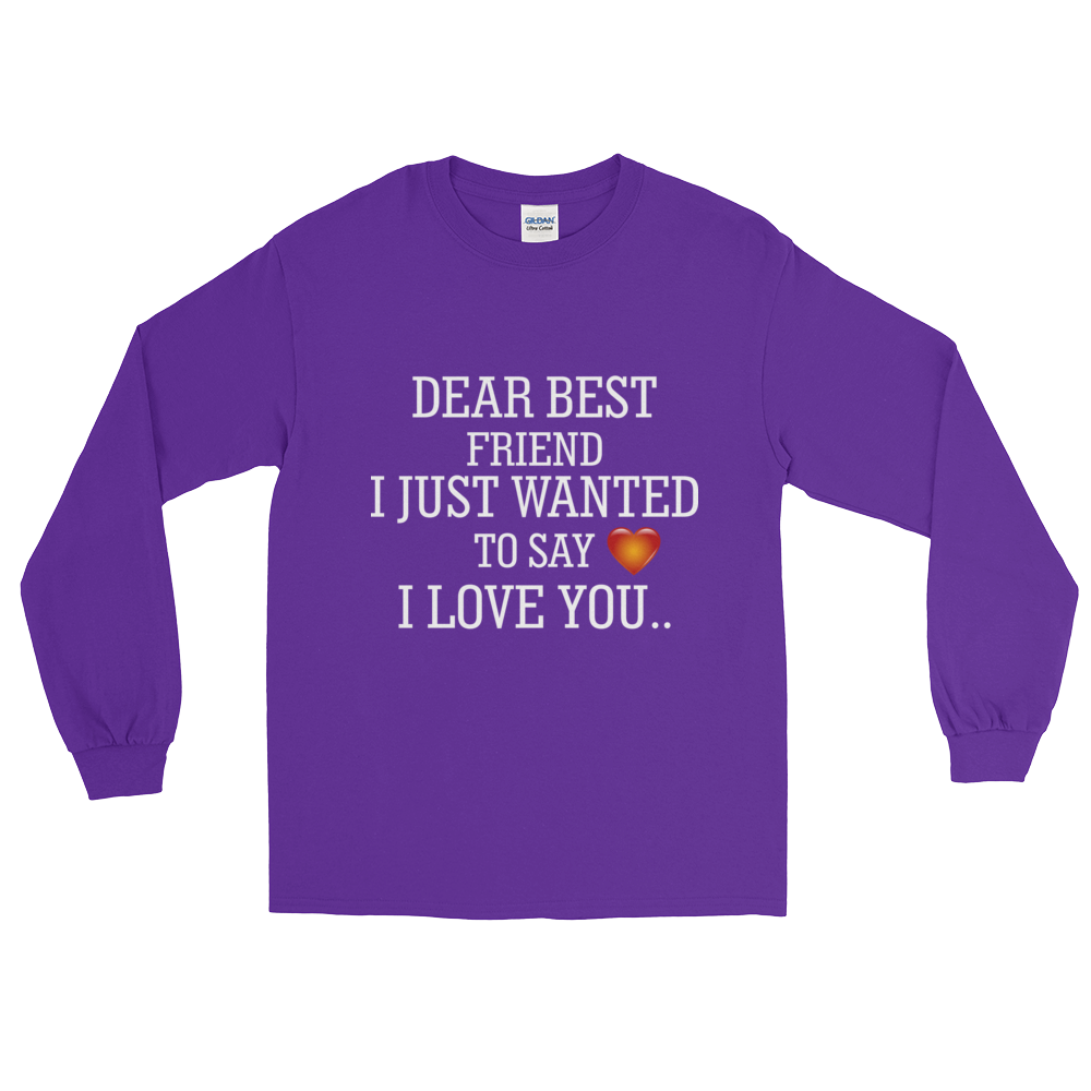DEAR BEST FRIEND I JUST WANTED TO SAY I LOVE YOU... Long Sleeve T-Shirt