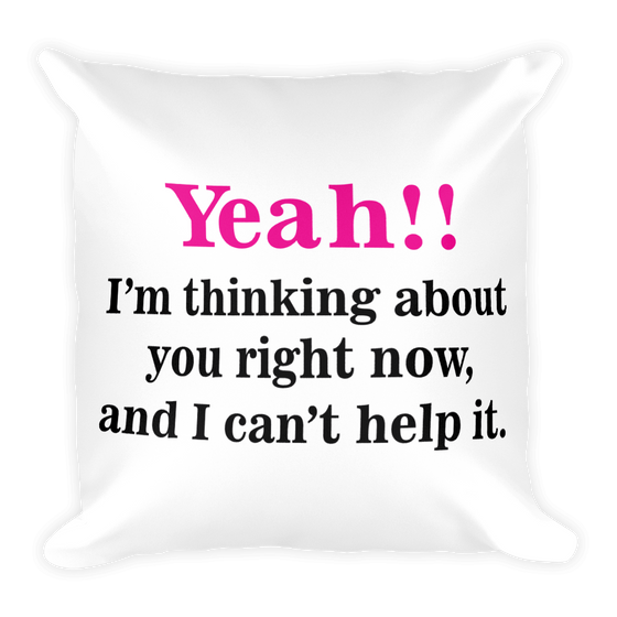 Yeah!! I'm thinking about you right now, and I can't help it. Square Pillow case