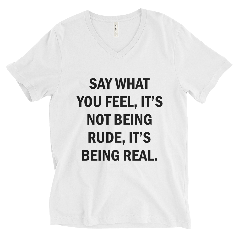 SAY WHAT YOU FEEL IT'S NOT BEING RUDE, IT'S BEING REAL. Unisex Short Sleeve V-Neck T-Shirt