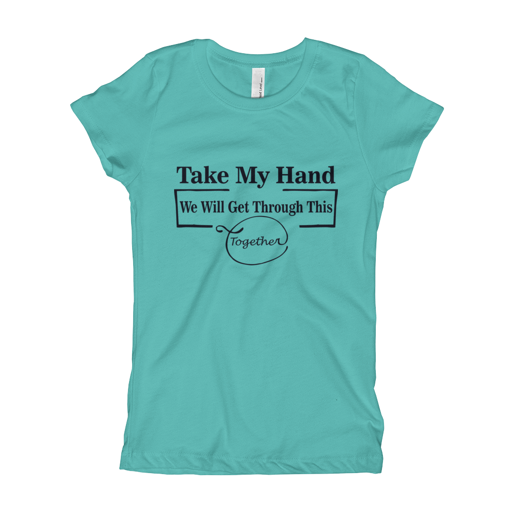 TAKE MY HAND WE WILL GET THROUGH THIS TOGETHER Girl's The Princess Tee with Tear Away Label
