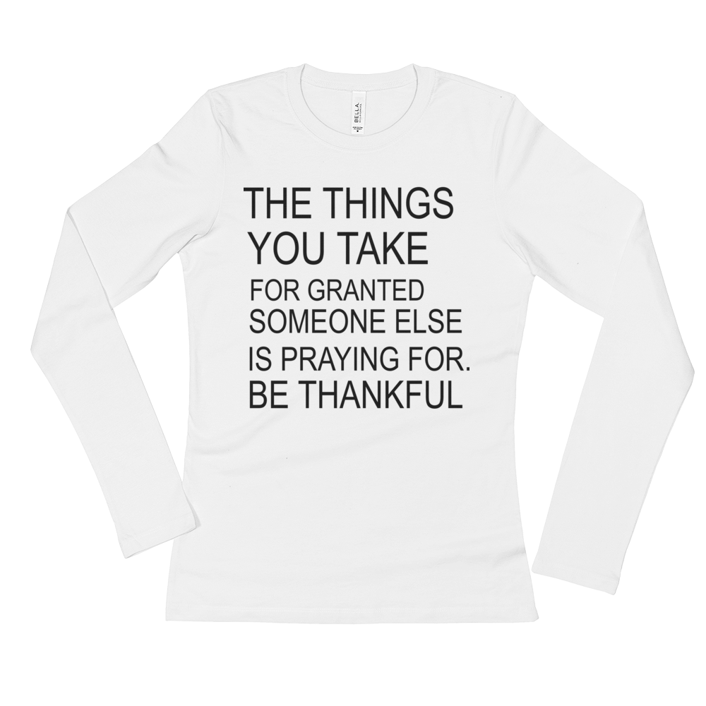 The Things You Take For Granted Someone Else Is Praying For Be Thankful Ladies' Long Sleeve T-Shirt