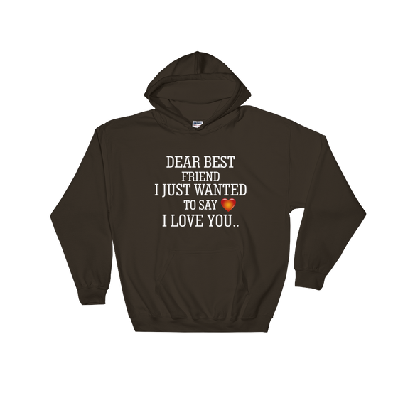DEAR BEST FRIEND I JUST WANTED TO SAY I LOVE YOU. Hooded Sweatshirt