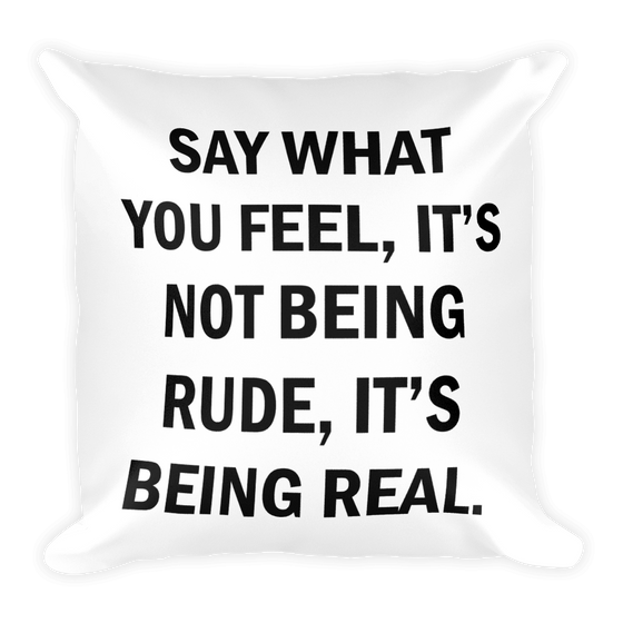 SAY WHAT YOU FEEL IT'S NOT BEING RUDE, IT'S BEING REAL. Square Pillow case