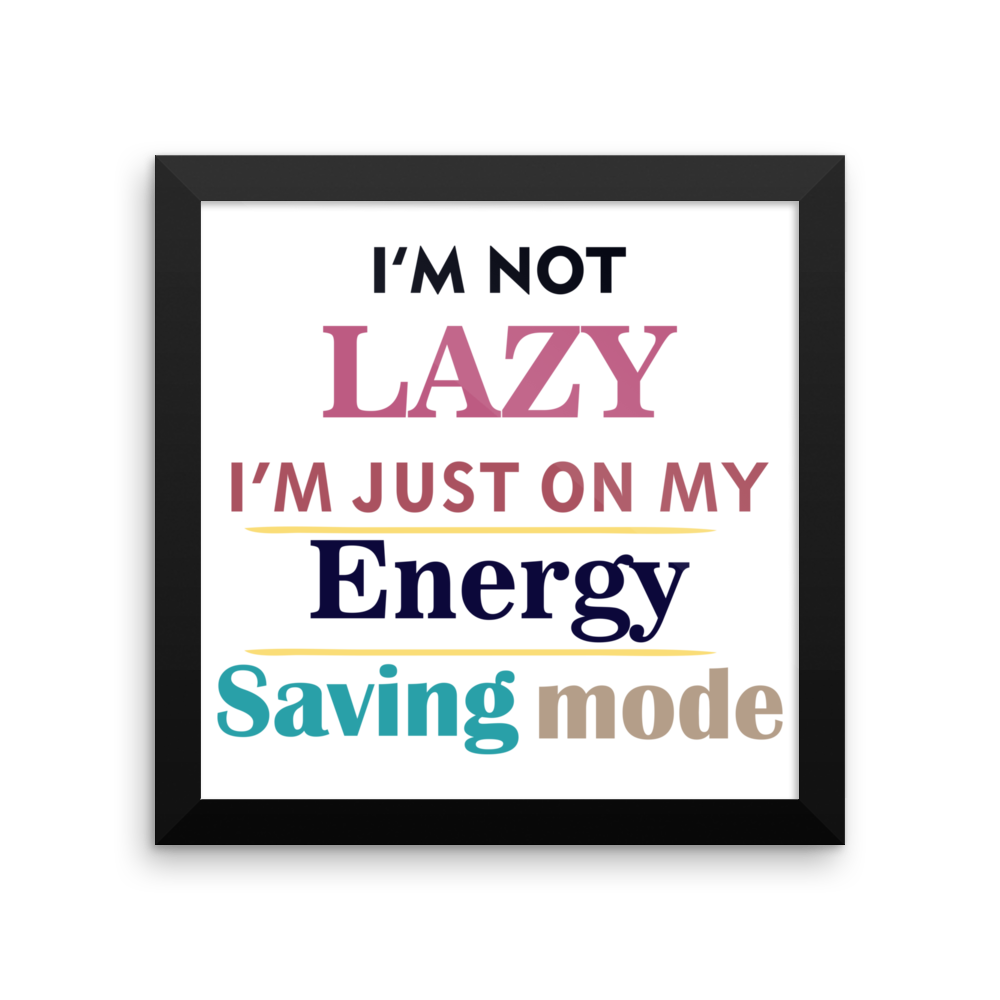 I AM NOT LAZY, I AM JUST ON MY ENERGY SAVING MODE Framed poster