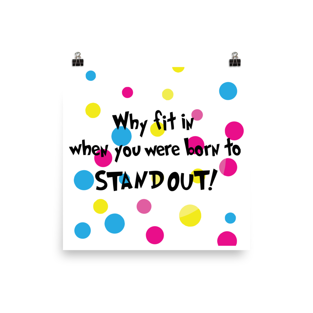 Why Fit In When You Were Born To Standout! Beautiful Poster. Many Sizes to Choose From