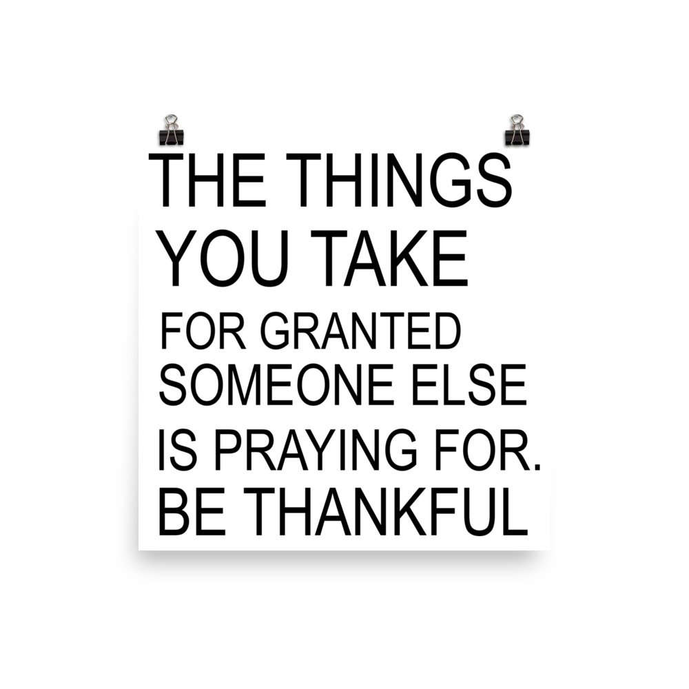 The Things You Take For Granted Someone Else Is Praying For Be Thankful  Poster