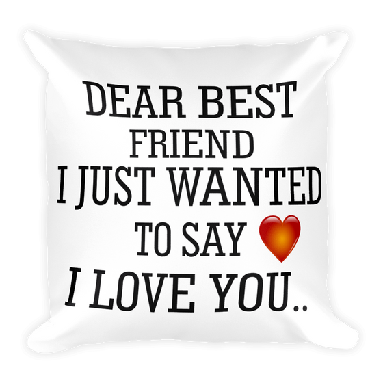 DEAR BEST FRIEND I JUST WANTED TO SAY I LOVE YOU... Square Pillow case