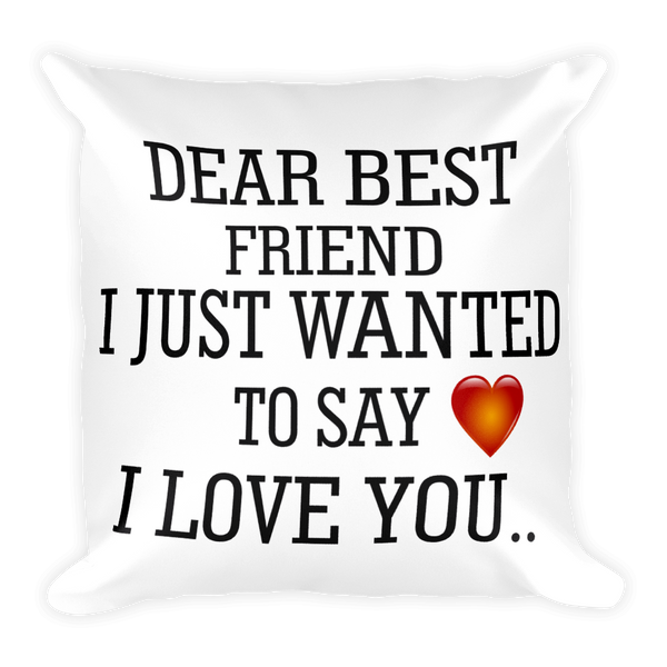 DEAR BEST FRIEND I JUST WANTED TO SAY I LOVE YOU    Square Pillow Case