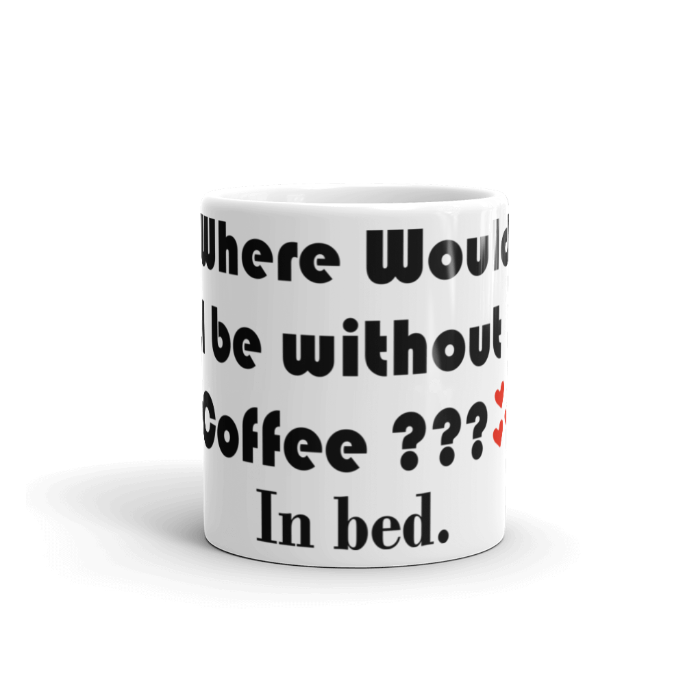 WHERE WOULD I BE WITHOUT COFFEE? IN BED  MUG