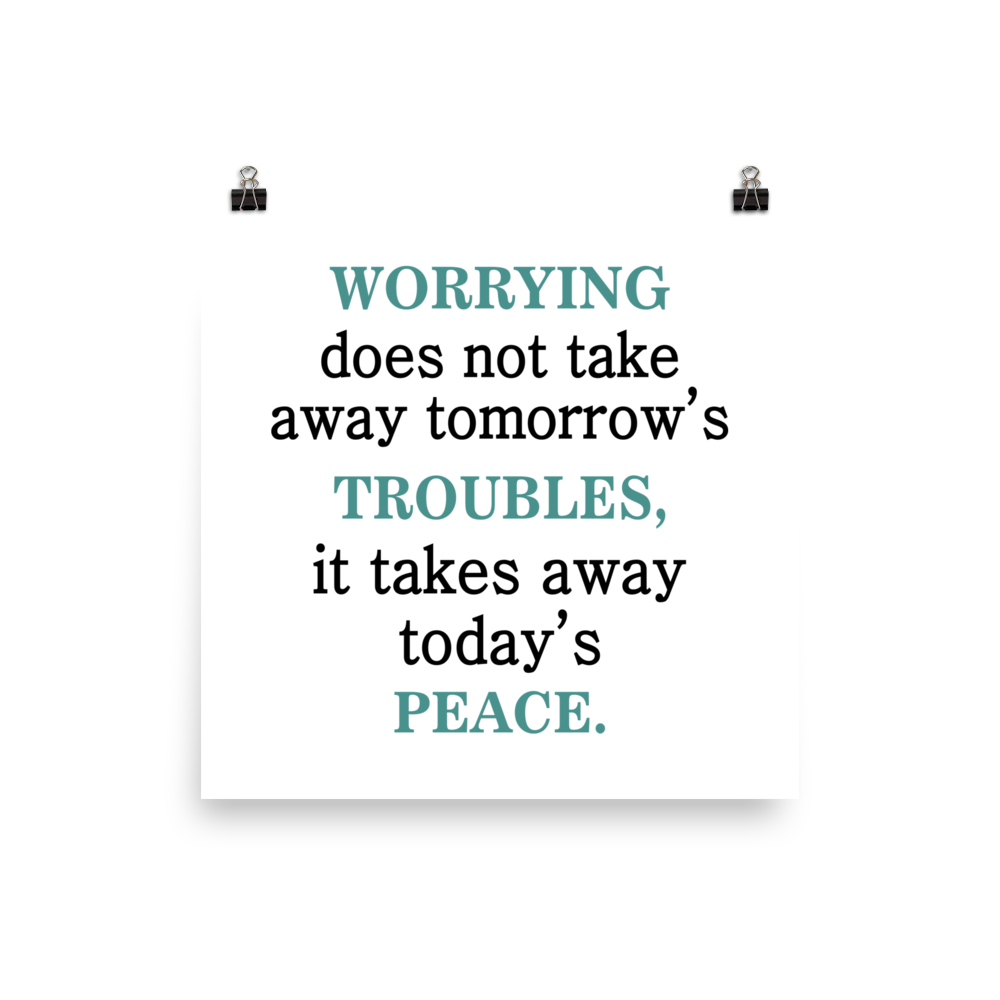 Worrying Doesn't Take Away Tomorrow's Troubles It Takes Away Today Peace Poster