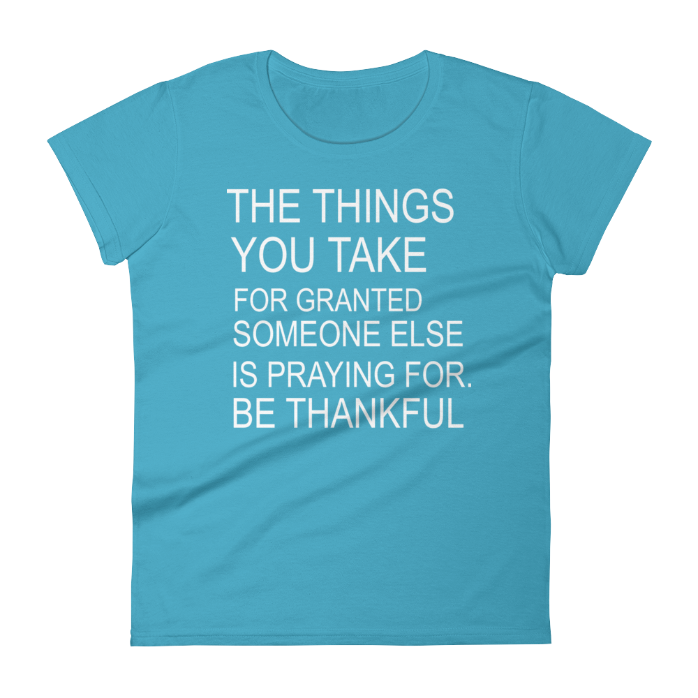 The Things You Take For Granted Someone Else Is Praying For Be Thankful Women's short sleeve t-shirt