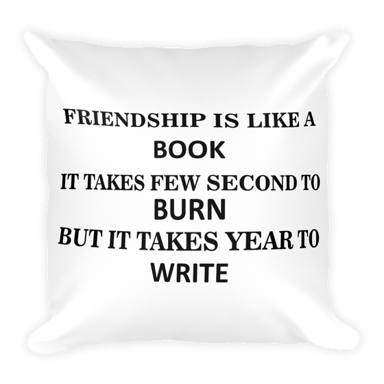 FRIENDSHIP IS LIKE A BOOK IT TAKES FEW SECOND TO BURN BUT IT TAKES YEAR TO WRITE Square Pillow case