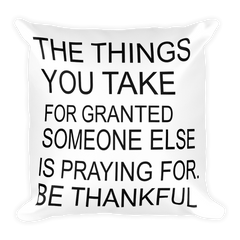 The Things You Take For Granted Someone Else Is Praying For Be Thankful Square Pillow case