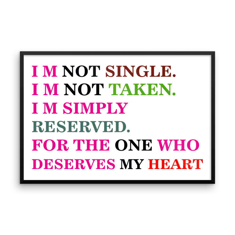 I  M NOT SINGLE. I M NOT TAKEN IM SIMPLY RESERVED. FOR THE ONE WHO DESERVES MY HEART Frame poster