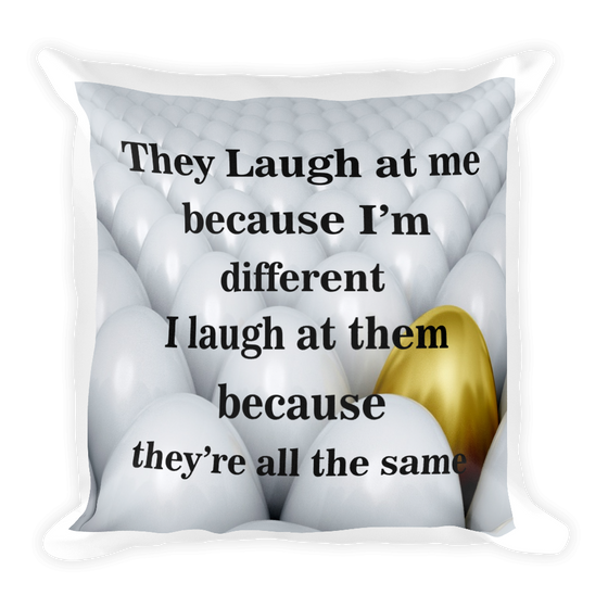 THEY LAUGH AT ME BECAUSE I'M DIFFERENT I LAUGH AT THEM BECAUSE THEY ARE ALL THE SAME. Cozy, Soft, Smooth and Stylish Square Pillow case