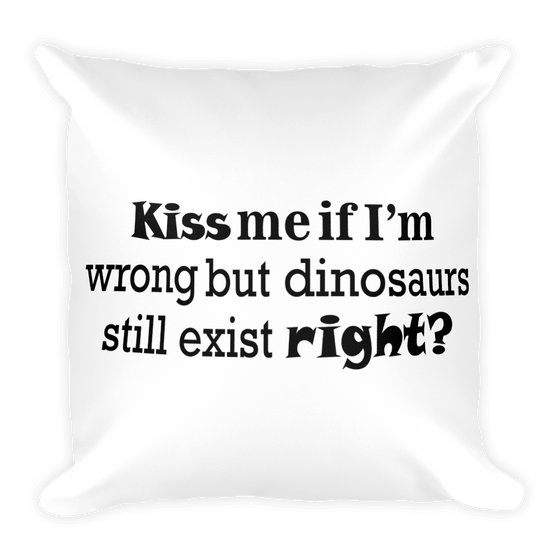 KISS Me If I'm Wrong But Dinosaur Still Exist Right? Square Pillow case