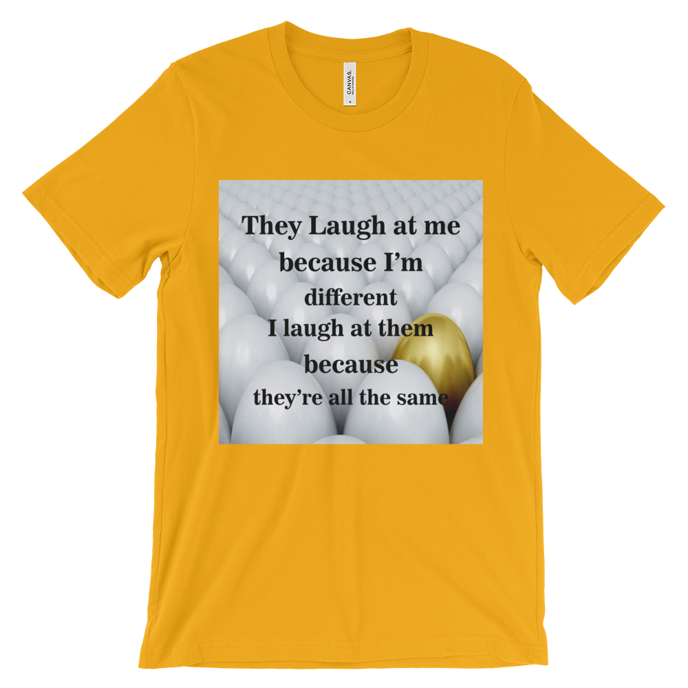 THEY LAUGH AT ME BECAUSE I AM DIFFERENT. I LAUGH AT THEM BECAUSE THEY'RE ALL THE SAME  Unisex short sleeve t-shirt